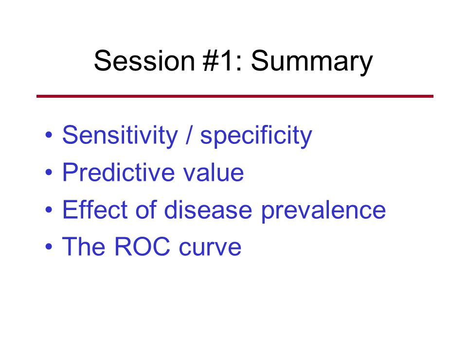 Session #1: Summary Sensitivity / specificity Predictive value