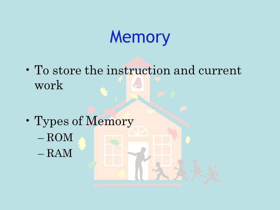 Memory To store the instruction and current work Types of Memory ROM