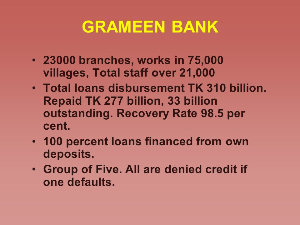 GRAMEEN BANK 23000 branches, works in 75,000 villages, Total staff over 21,000.
