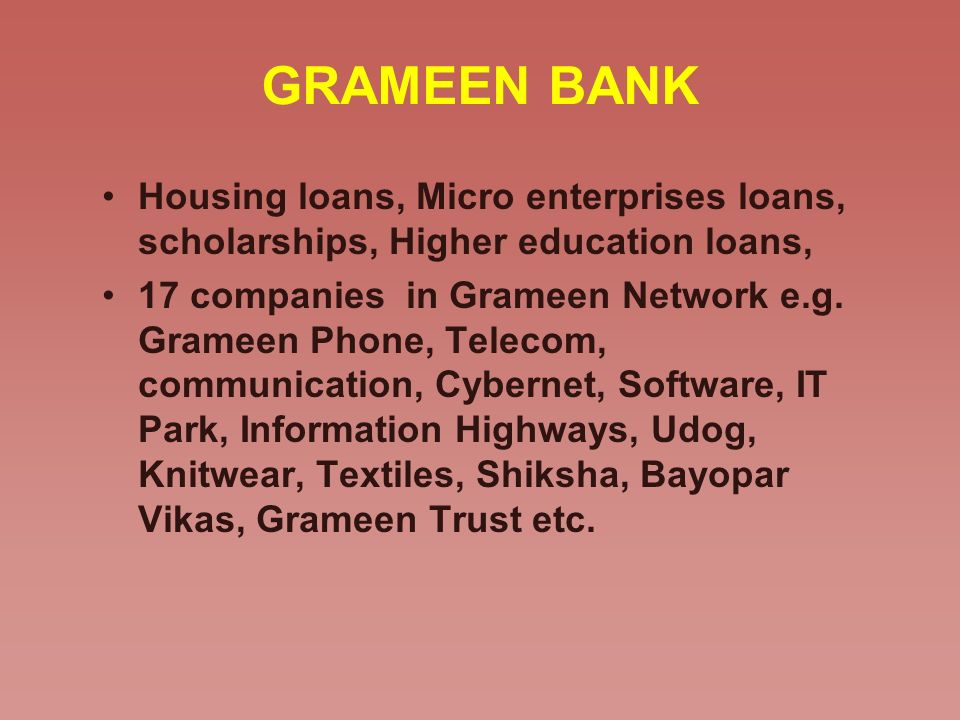 GRAMEEN BANK Housing loans, Micro enterprises loans, scholarships, Higher education loans,