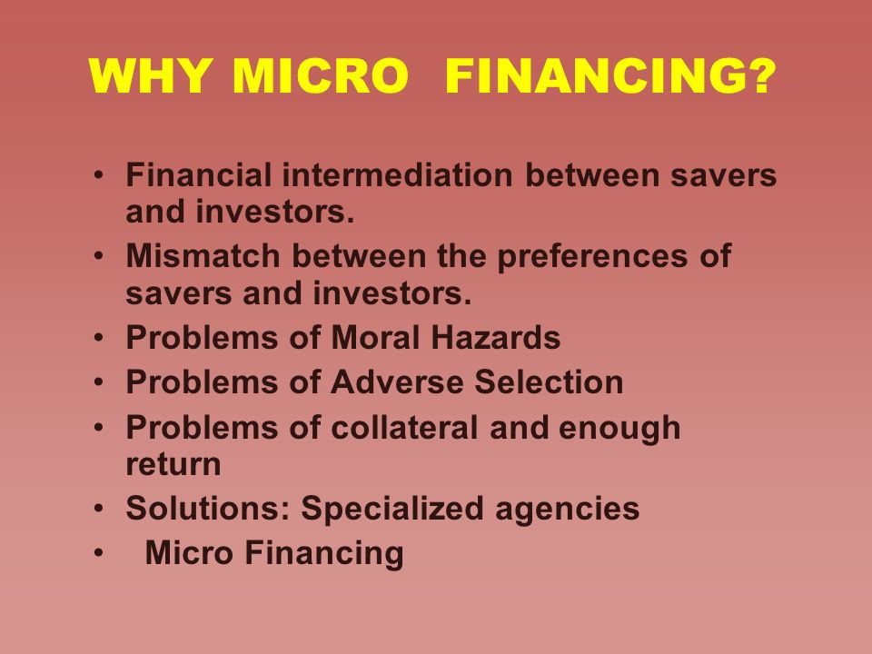 WHY MICRO FINANCING Financial intermediation between savers and investors. Mismatch between the preferences of savers and investors.