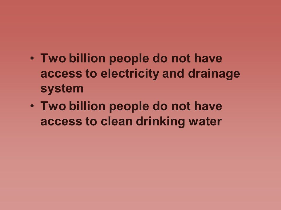 Two billion people do not have access to electricity and drainage system