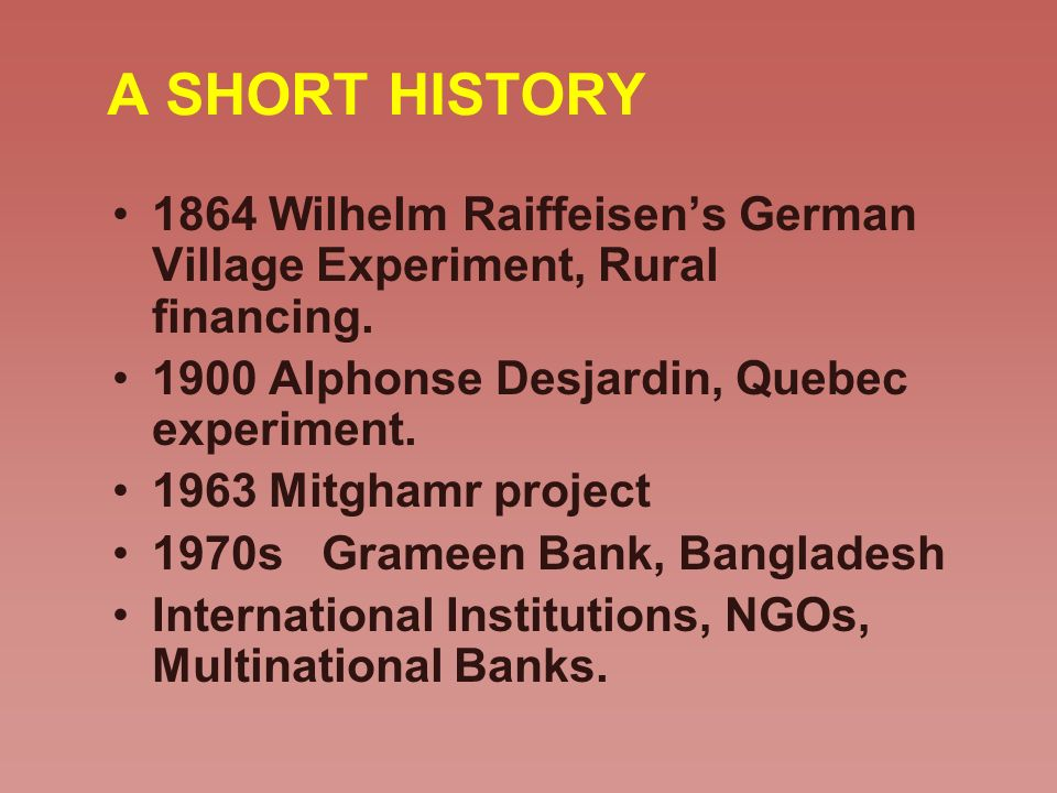 A SHORT HISTORY 1864 Wilhelm Raiffeisen's German Village Experiment, Rural financing. 1900 Alphonse Desjardin, Quebec experiment.