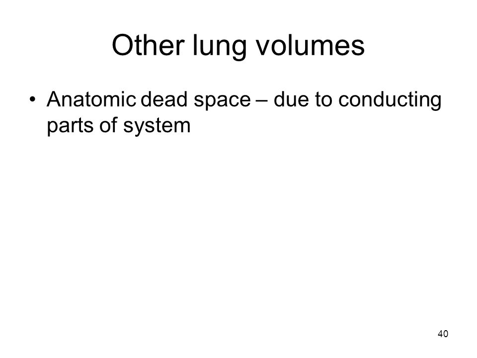 Other lung volumes Anatomic dead space – due to conducting parts of system