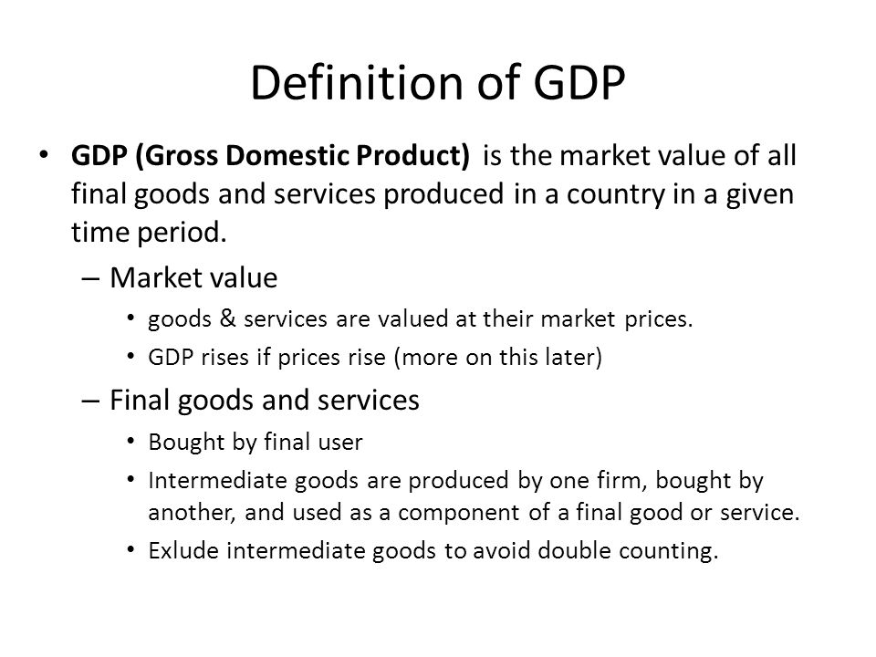 Definition of GDP GDP (Gross Domestic Product) is the market value of all final goods and services produced in a country in a given time period.