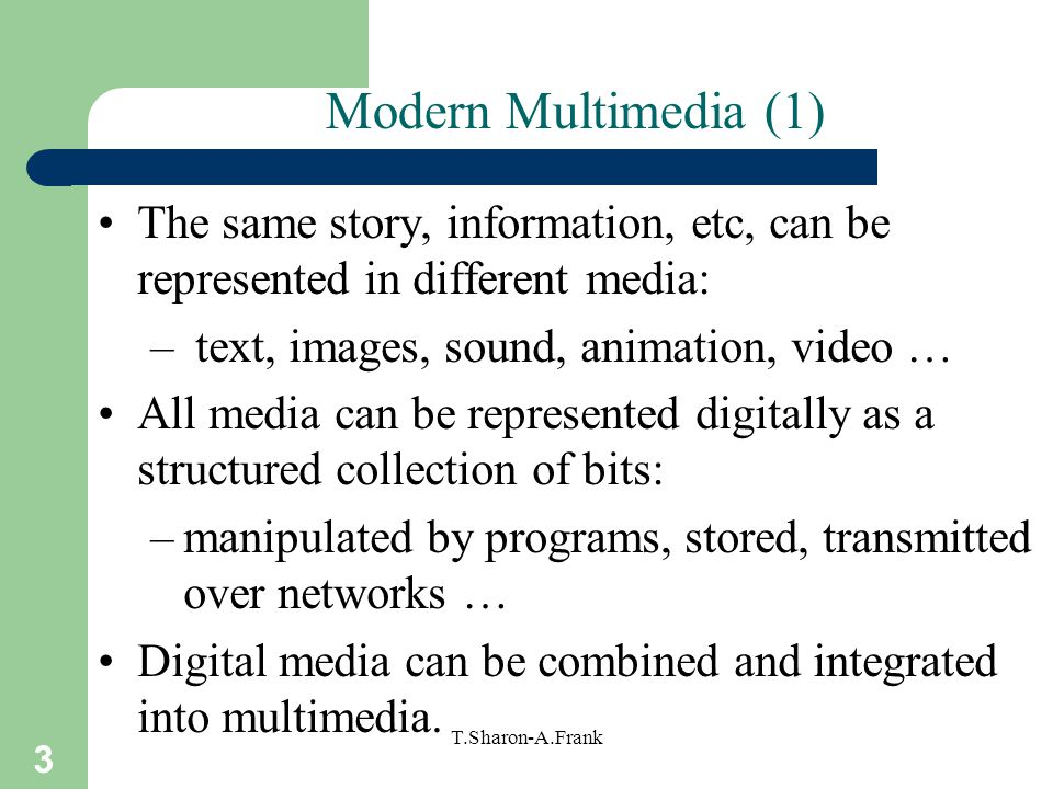 Modern Multimedia (1) The same story, information, etc, can be represented in different media: text, images, sound, animation, video …