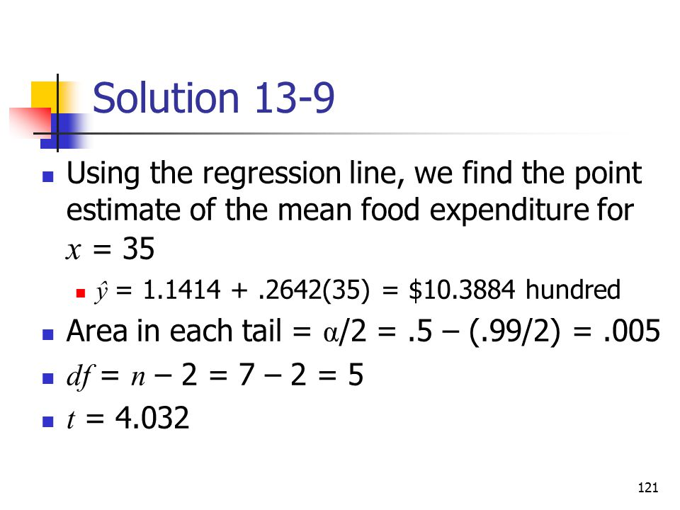Solution 13-9 Using the regression line, we find the point estimate of the mean food expenditure for x = 35.