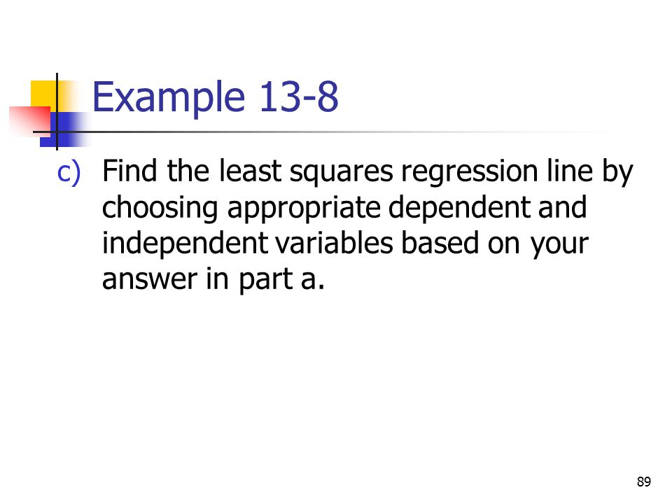 Example 13-8 Find the least squares regression line by choosing appropriate dependent and independent variables based on your answer in part a.