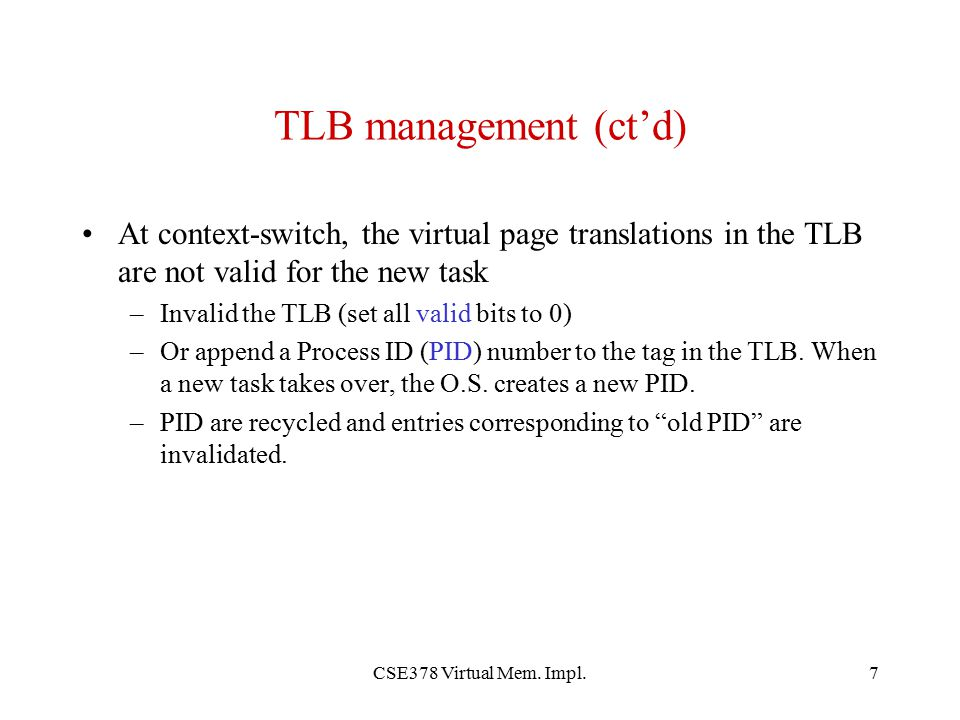 TLB management (ct'd) At context-switch, the virtual page translations in the TLB are not valid for the new task.