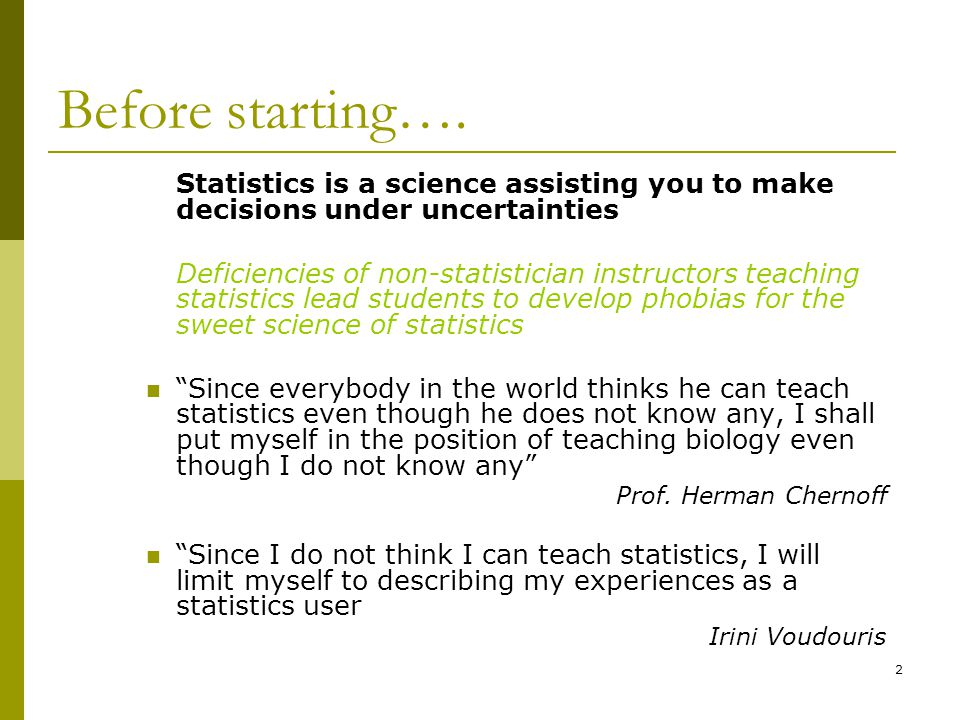 Before starting…. Statistics is a science assisting you to make decisions under uncertainties.