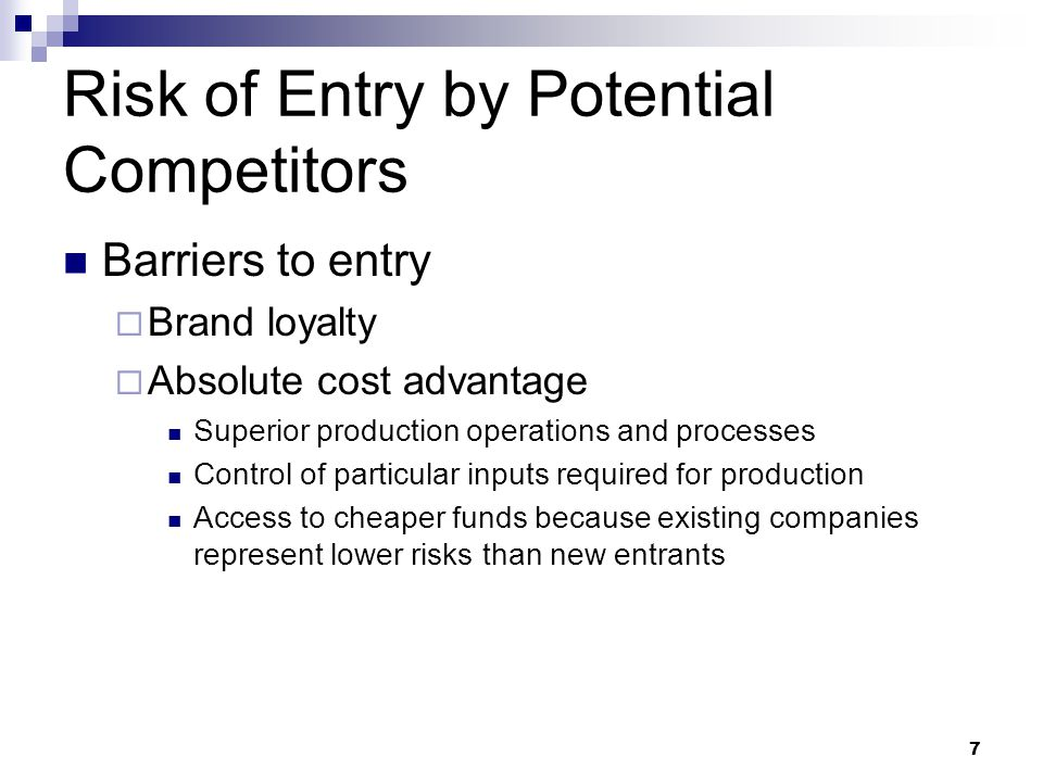 risk of entry by potential competitors Barriers to entry act as a deterrent against new competitors incumbents may have cost advantages that cannot be replicated by a potential entrant.