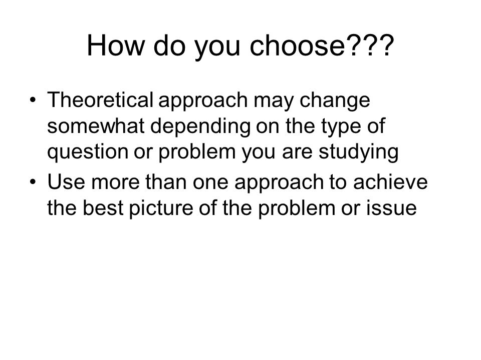 How do you choose Theoretical approach may change somewhat depending on the type of question or problem you are studying.
