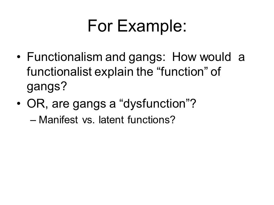 For Example: Functionalism and gangs: How would a functionalist explain the function of gangs OR, are gangs a dysfunction
