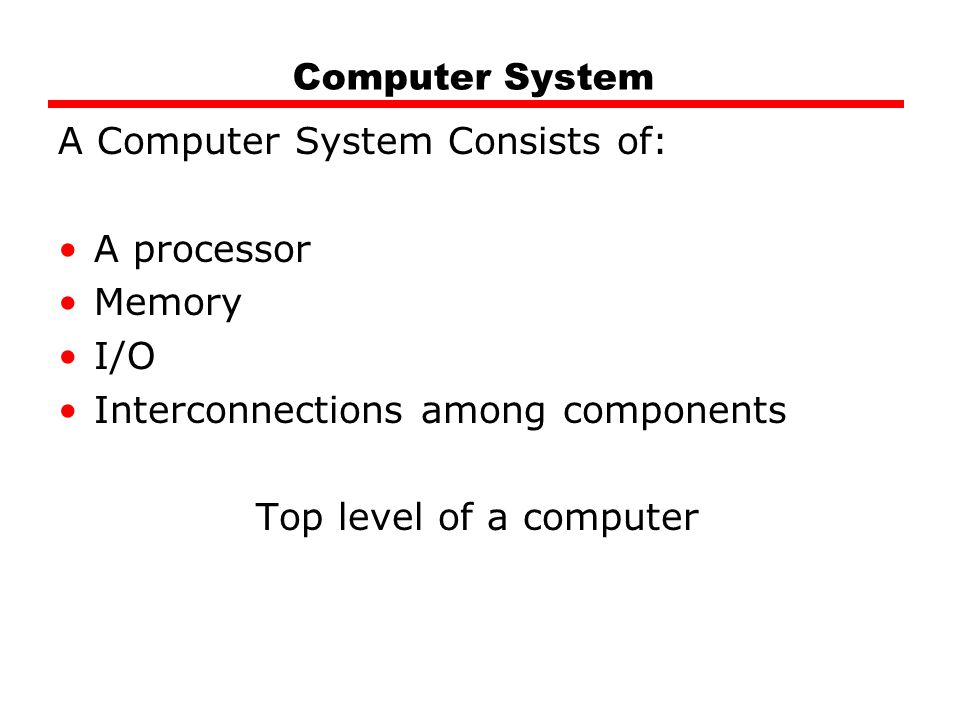 Computer System A Computer System Consists of: A processor. Memory. I/O. Interconnections among components.