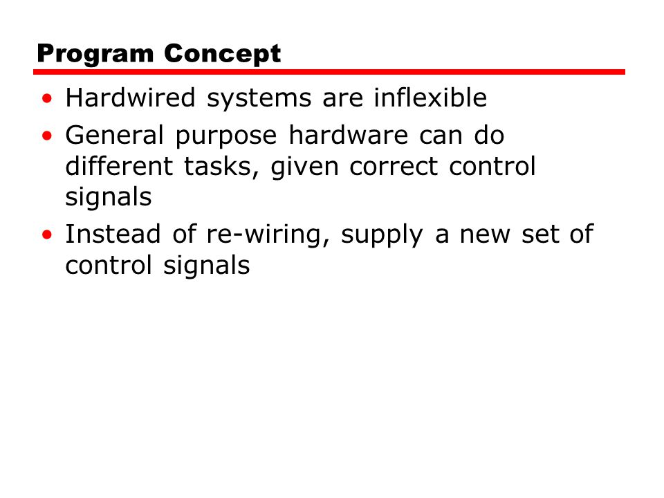 Program Concept Hardwired systems are inflexible. General purpose hardware can do different tasks, given correct control signals.