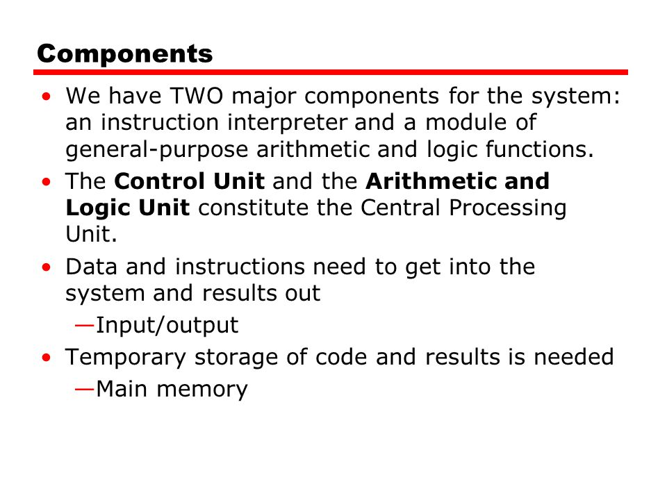 Components We have TWO major components for the system: an instruction interpreter and a module of general-purpose arithmetic and logic functions.