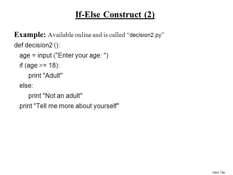If-Else Construct (2) Example: Available online and is called decision2.py def decision2 (): age = input ( Enter your age: )