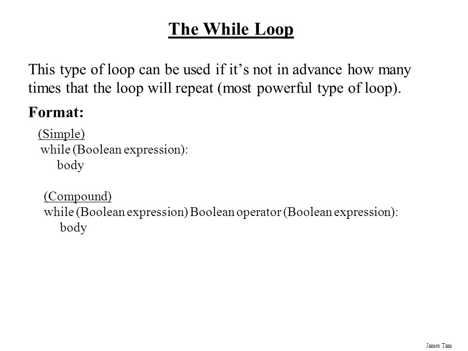 The While Loop This type of loop can be used if it's not in advance how many times that the loop will repeat (most powerful type of loop).