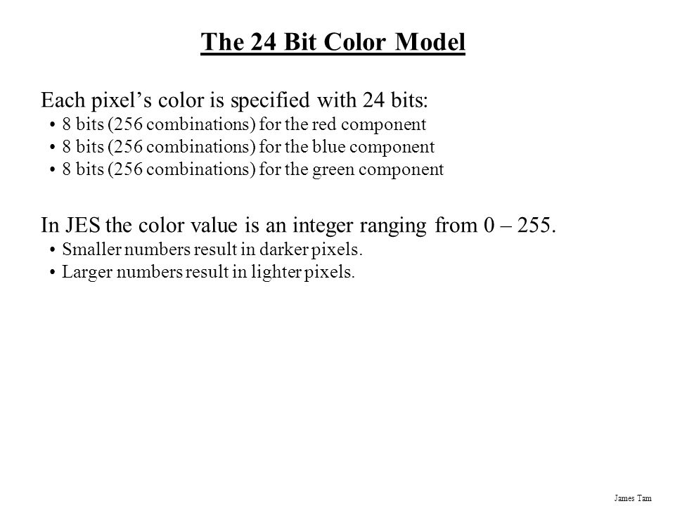 The 24 Bit Color Model Each pixel's color is specified with 24 bits:
