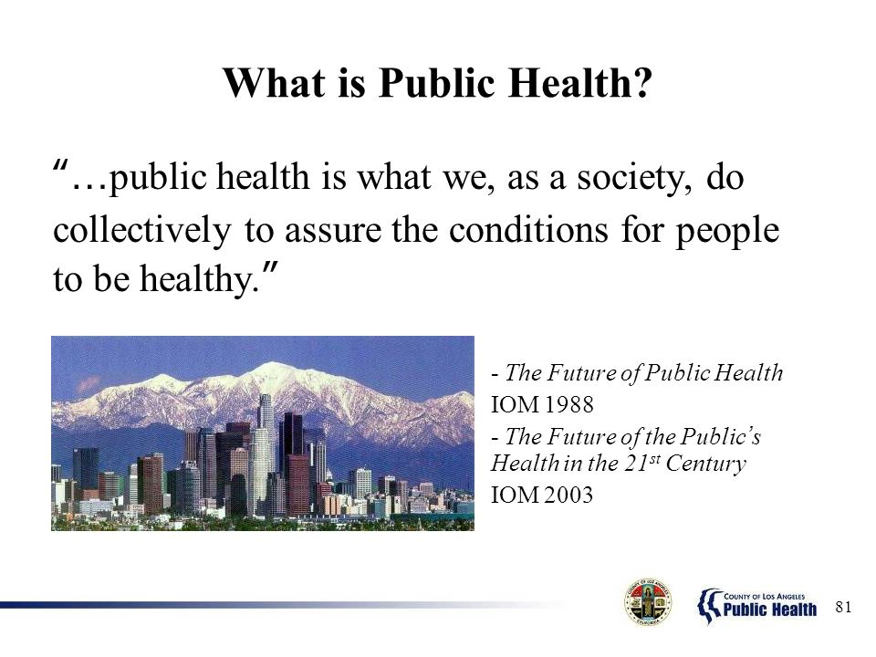 What is Public Health …public health is what we, as a society, do