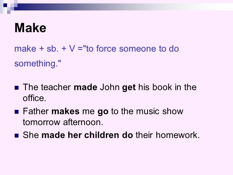 Make make + sb. + V = to force someone to do something.