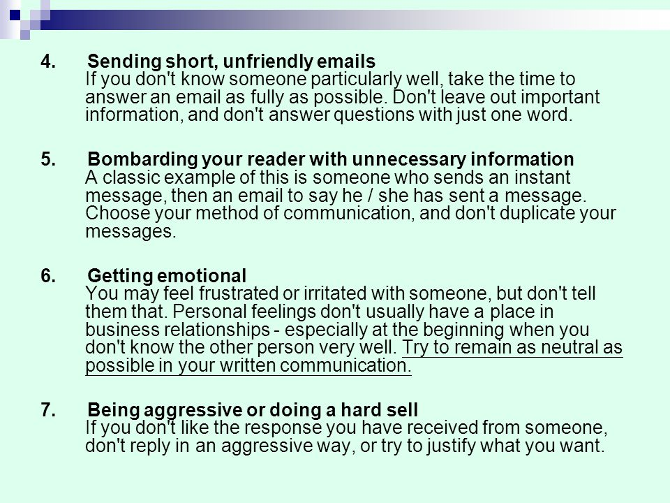 4. Sending short, unfriendly emails If you don t know someone particularly well, take the time to answer an email as fully as possible. Don t leave out important information, and don t answer questions with just one word.