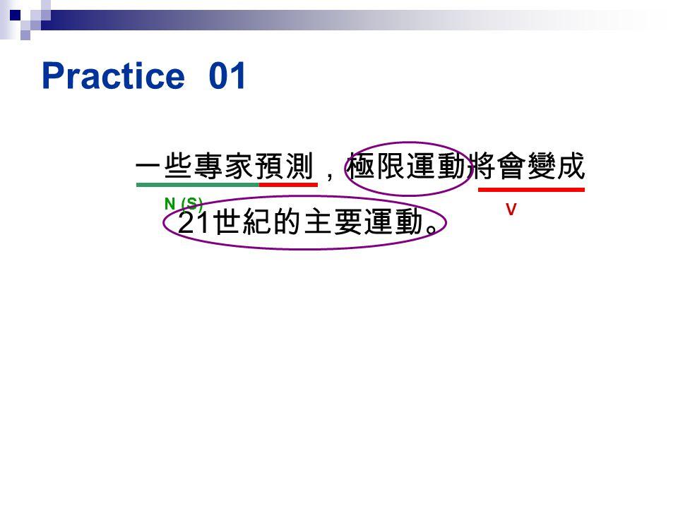 Practice 01 一些專家預測,極限運動將會變成21世紀的主要運動。 N (S) V