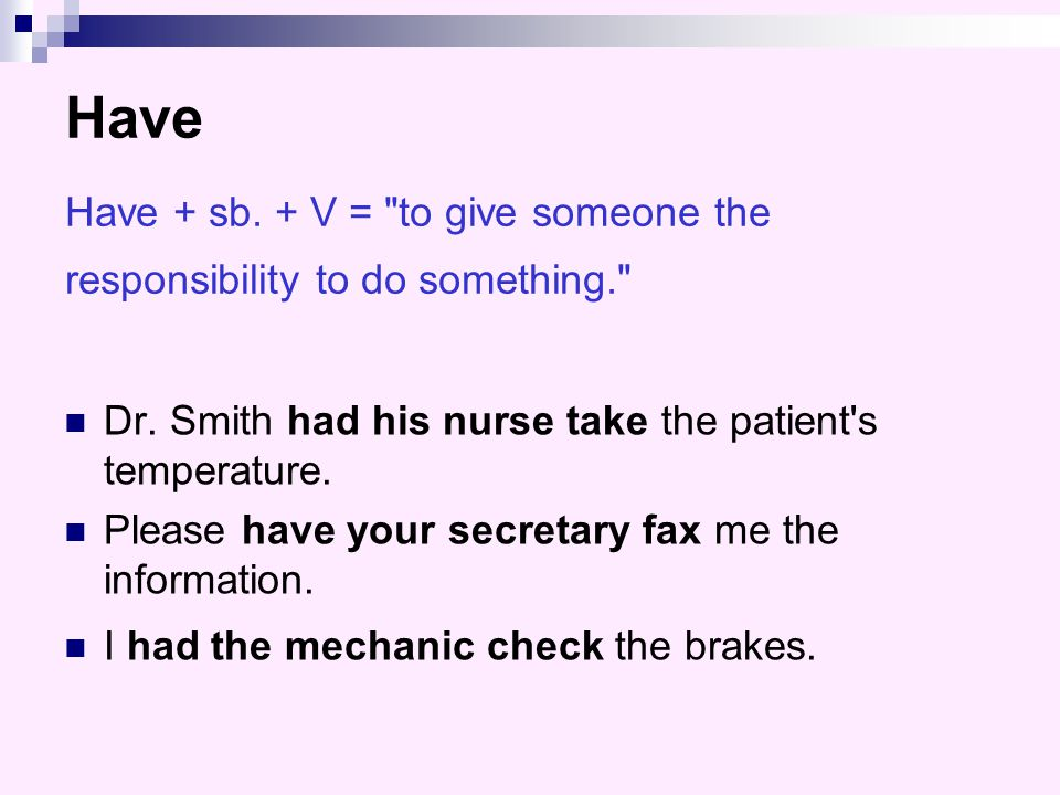 Have Have + sb. + V = to give someone the responsibility to do something.