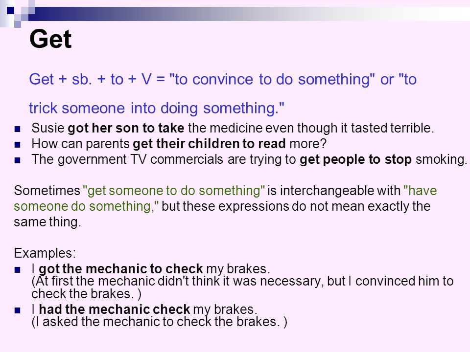 Get Get + sb. + to + V = to convince to do something or to trick someone into doing something.