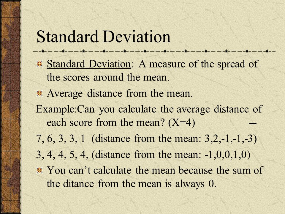 Standard Deviation Standard Deviation: A measure of the spread of the scores around the mean. Average distance from the mean.