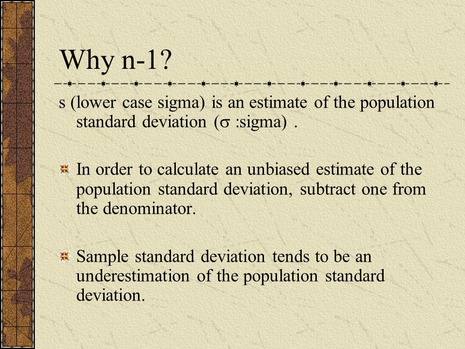 Why n-1 s (lower case sigma) is an estimate of the population standard deviation ( :sigma) .