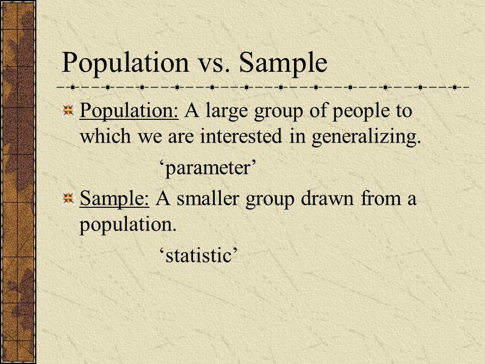 Population vs. Sample Population: A large group of people to which we are interested in generalizing.