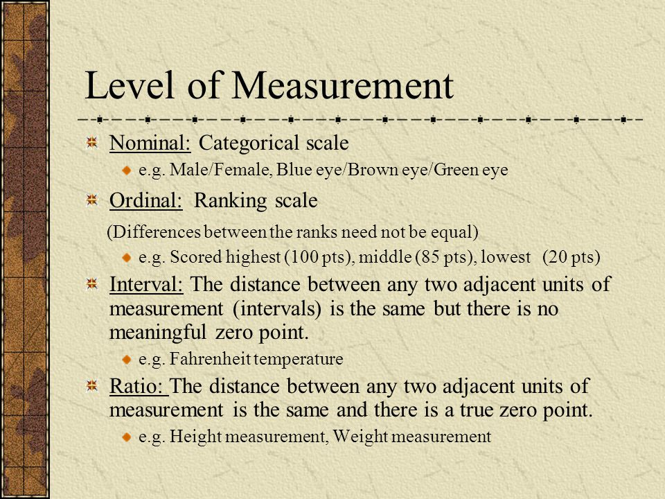 Level of Measurement Nominal: Categorical scale Ordinal: Ranking scale