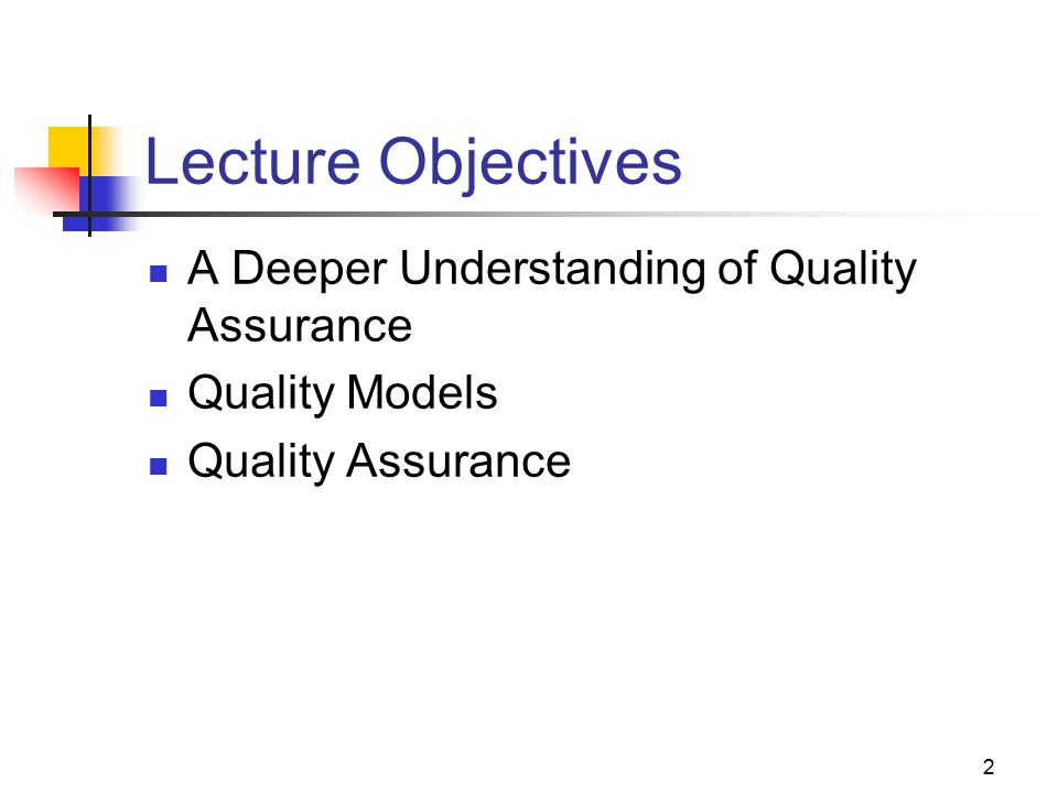 Lecture Objectives A Deeper Understanding of Quality Assurance
