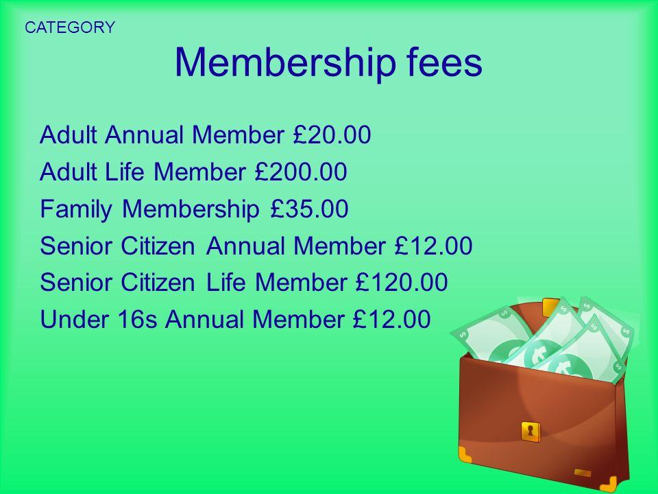 Membership fees Adult Annual Member £20.00 Adult Life Member £200.00