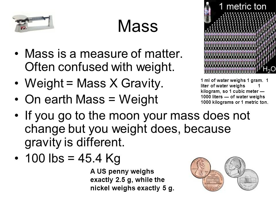 Mass Mass is a measure of matter. Often confused with weight.