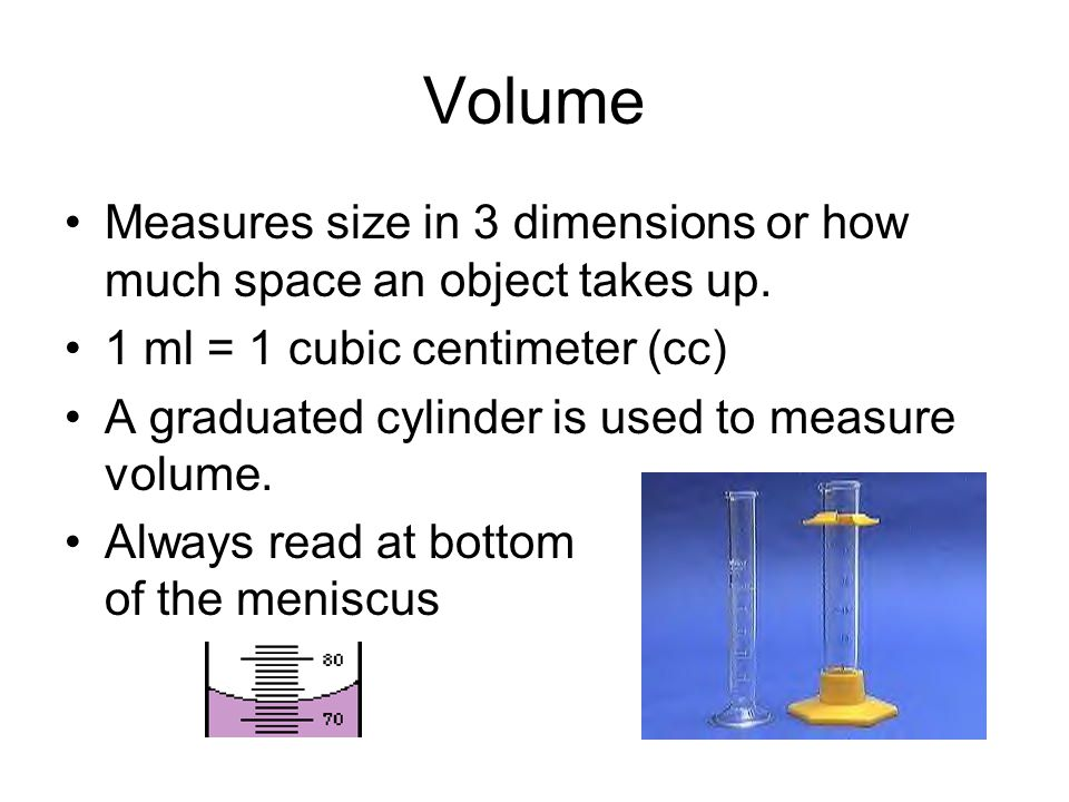 Volume Measures size in 3 dimensions or how much space an object takes up. 1 ml = 1 cubic centimeter (cc)