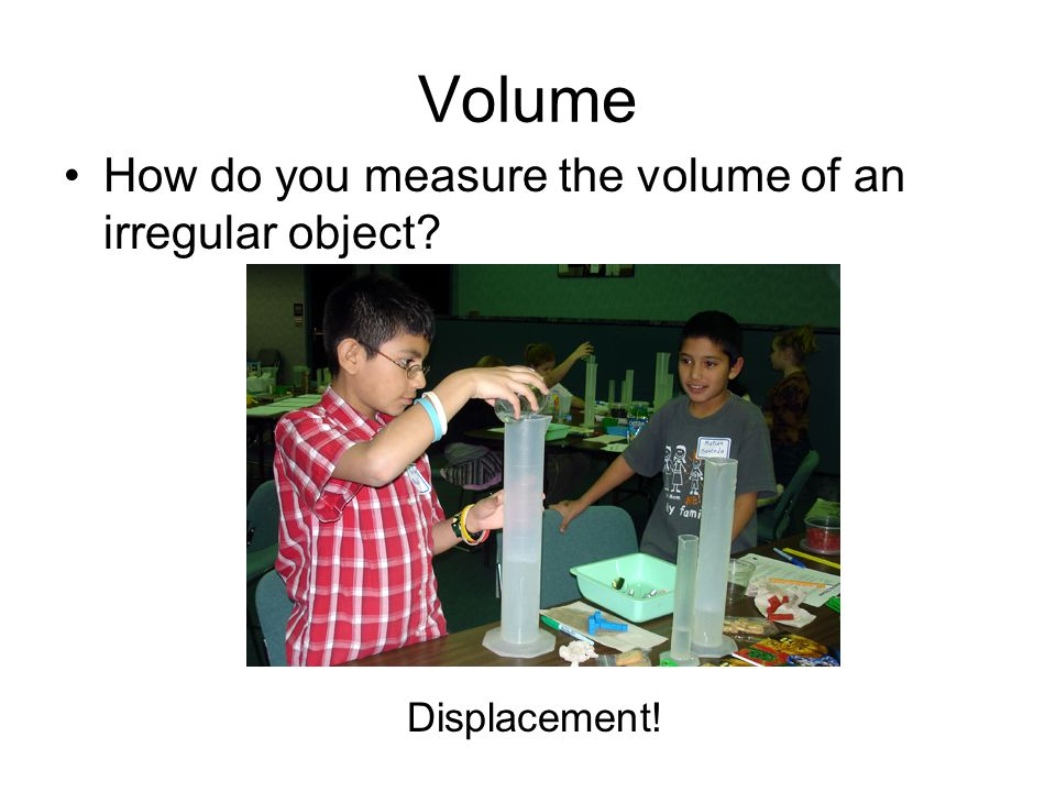 Volume How do you measure the volume of an irregular object