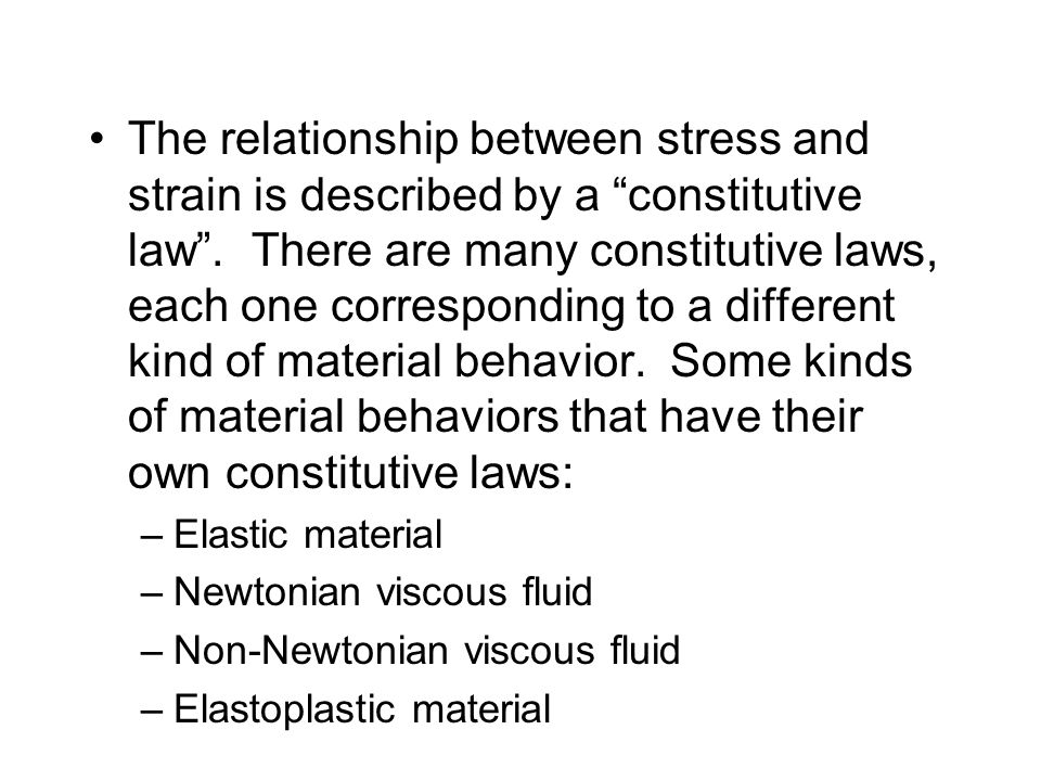 The relationship between stress and strain is described by a constitutive law . There are many constitutive laws, each one corresponding to a different kind of material behavior. Some kinds of material behaviors that have their own constitutive laws: