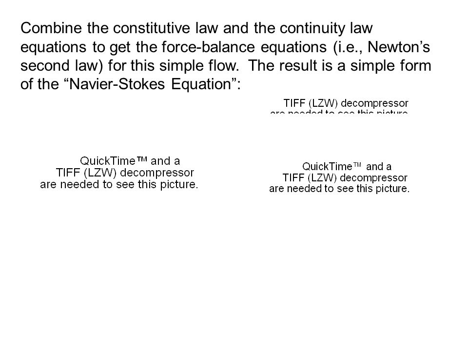 Combine the constitutive law and the continuity law equations to get the force-balance equations (i.e., Newton's second law) for this simple flow.