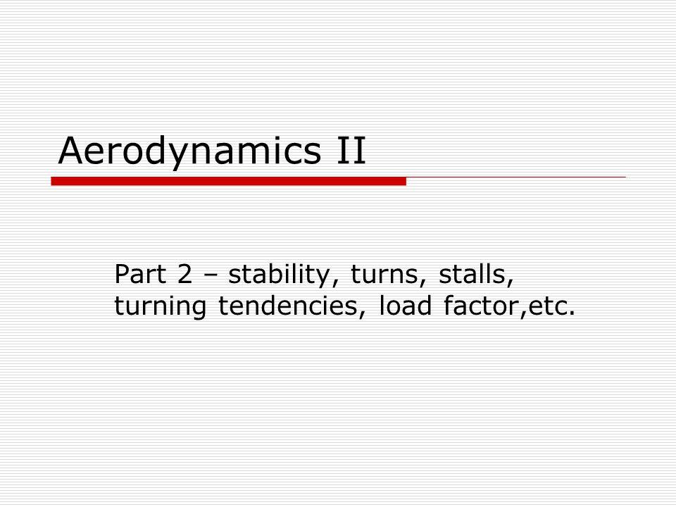 Aerodynamics II Part 2 – stability, turns, stalls, turning tendencies, load  factor,etc