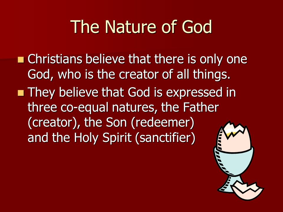 The Nature of God Christians believe that there is only one God, who is the creator of all things.