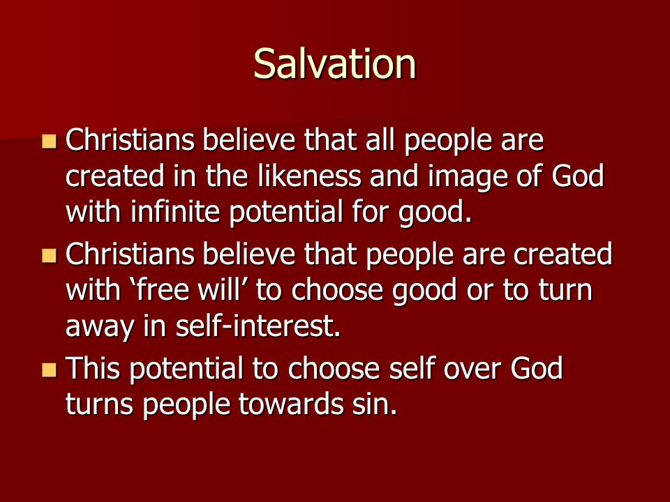 Salvation Christians believe that all people are created in the likeness and image of God with infinite potential for good.