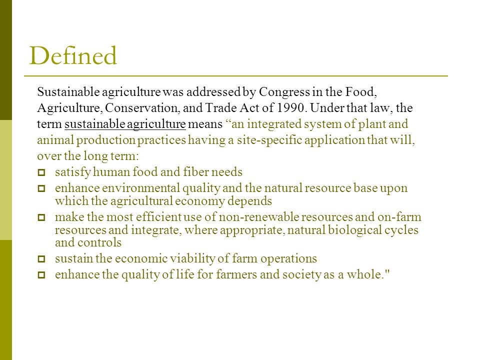 Defined Sustainable agriculture was addressed by Congress in the Food,