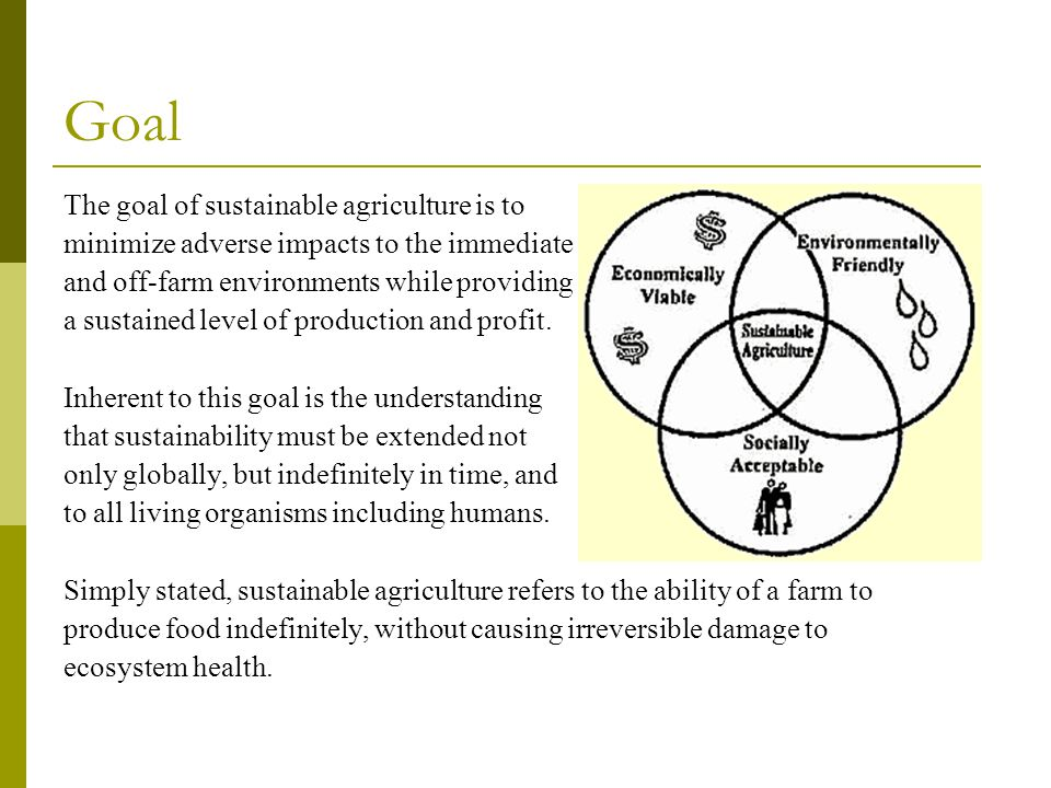 Goal The goal of sustainable agriculture is to
