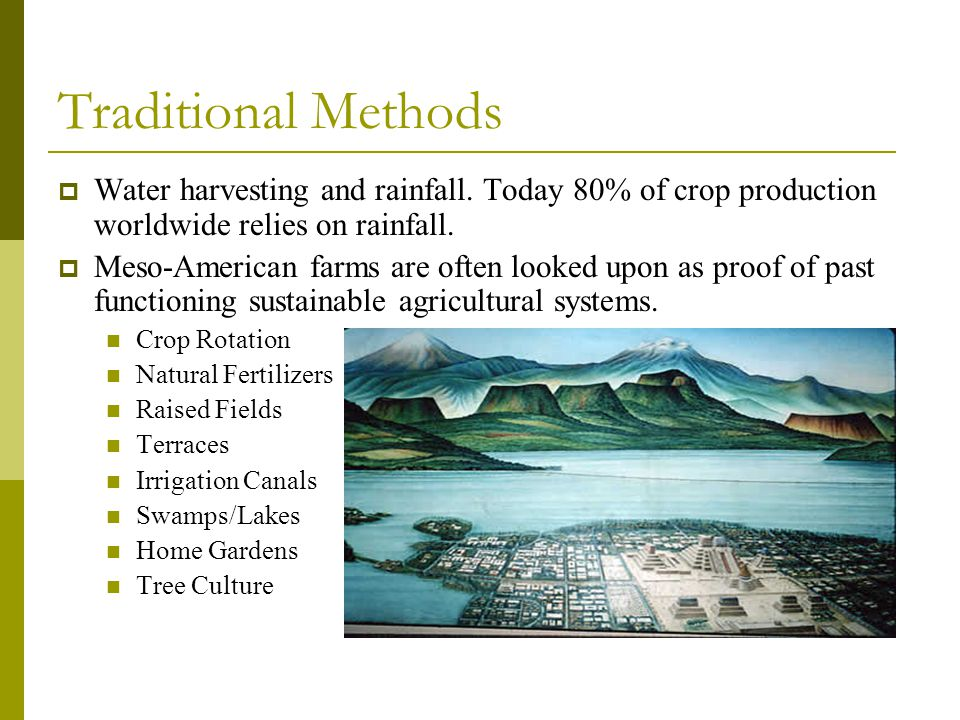 Traditional Methods Water harvesting and rainfall. Today 80% of crop production worldwide relies on rainfall.
