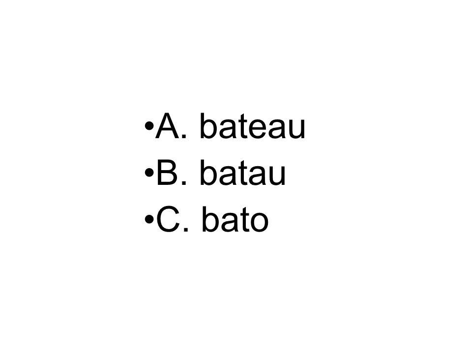 A. bateau B. batau C. bato