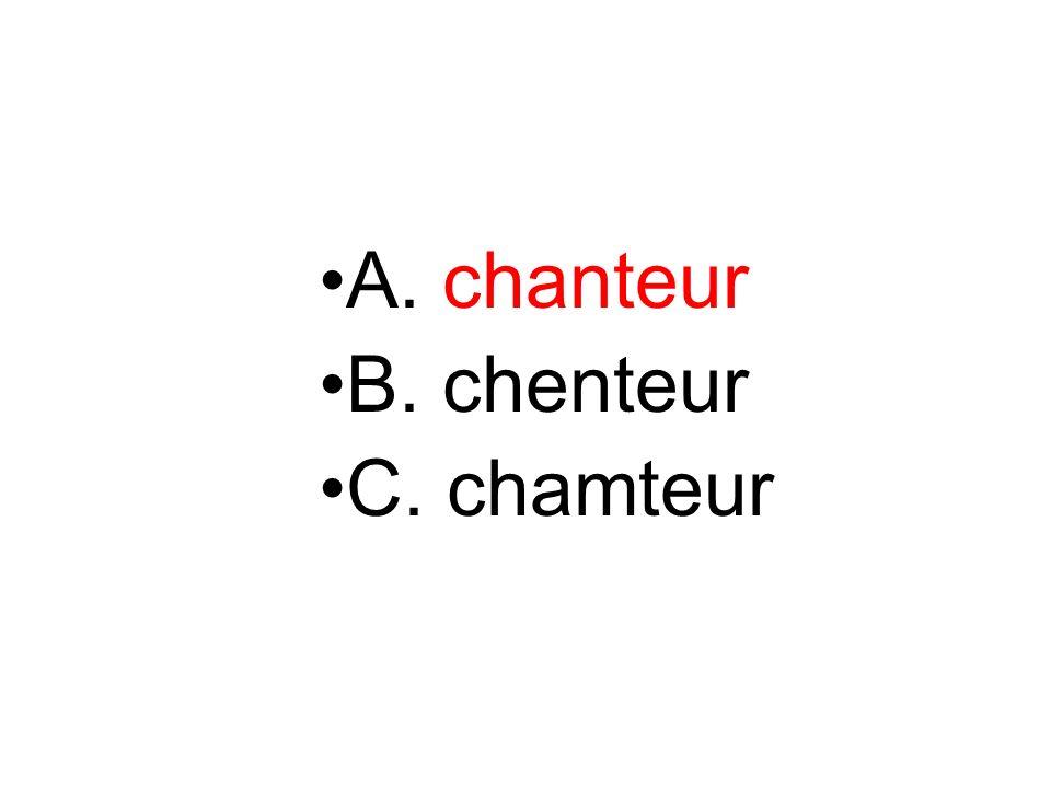 A. chanteur B. chenteur C. chamteur
