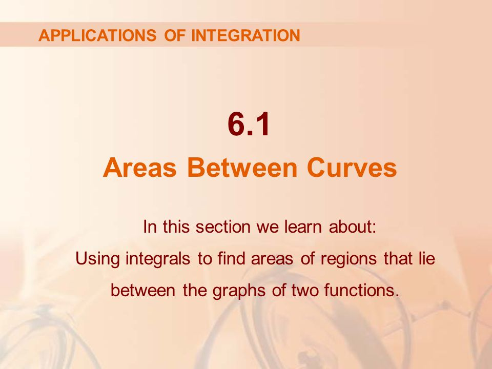 6.1 Areas Between Curves In this section we learn about: