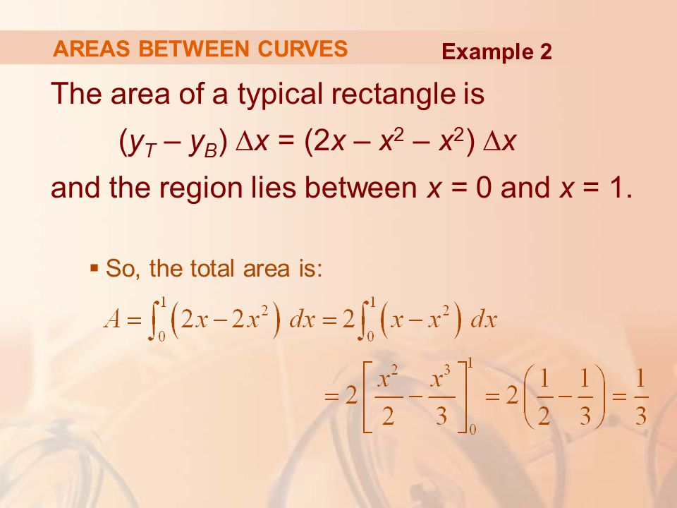 AREAS BETWEEN CURVES Example 2. The area of a typical rectangle is (yT – yB) ∆x = (2x – x2 – x2) ∆x and the region lies between x = 0 and x = 1.